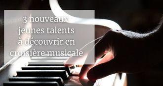 Croisière musicale : 3 nouveaux jeunes talents à découvrir à bord